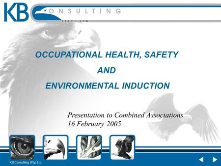 KB Consulting (Pty) Ltd OCCUPATIONAL HEALTH, SAFETY AND ENVIRONMENTAL INDUCTION Presentation to Combined Associations 16 February 2005.