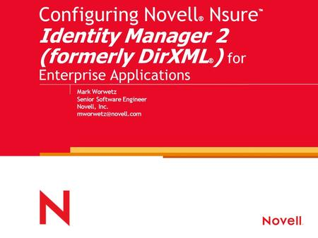 Configuring Novell ® Nsure ™ Identity Manager 2 (formerly DirXML ® ) for Enterprise Applications Mark Worwetz Senior Software Engineer Novell, Inc.