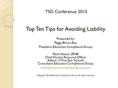 TSD Conference 2015 Top Ten Tips for Avoiding Liability Presented by: Peggy Burns, Esq. President, Education Compliance Group Mark Hinson, SPHR Chief Human.