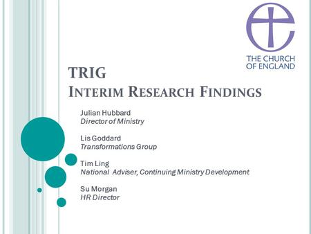 TRIG I NTERIM R ESEARCH F INDINGS Julian Hubbard Director of Ministry Lis Goddard Transformations Group Tim Ling National Adviser, Continuing Ministry.