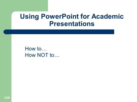 1/28 Using PowerPoint for Academic Presentations How to… How NOT to…