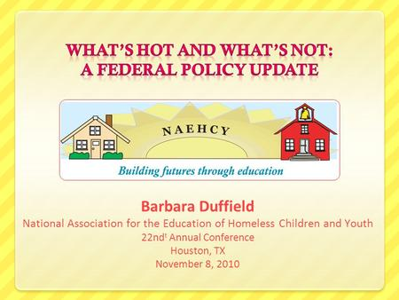 Barbara Duffield National Association for the Education of Homeless Children and Youth 22nd t Annual Conference Houston, TX November 8, 2010.