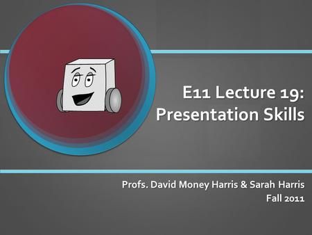 E11 Lecture 19: Presentation Skills Profs. David Money Harris & Sarah Harris Fall 2011.