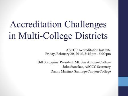 Accreditation Challenges in Multi-College Districts ASCCC Accreditation Institute Friday, February 20, 2015, 3:45 pm - 5:00 pm Bill Scroggins, President,