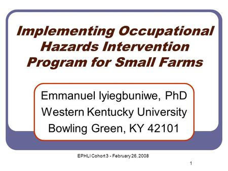 Implementing Occupational Hazards Intervention Program for Small Farms Emmanuel Iyiegbuniwe, PhD Western Kentucky University Bowling Green, KY 42101 1.