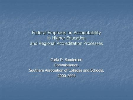 Federal Emphasis on Accountability in Higher Education and Regional Accreditation Processes Carla D. Sanderson Commissioner, Southern Association of Colleges.