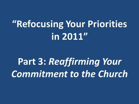 """Refocusing Your Priorities in 2011"" Part 3: Reaffirming Your Commitment to the Church."