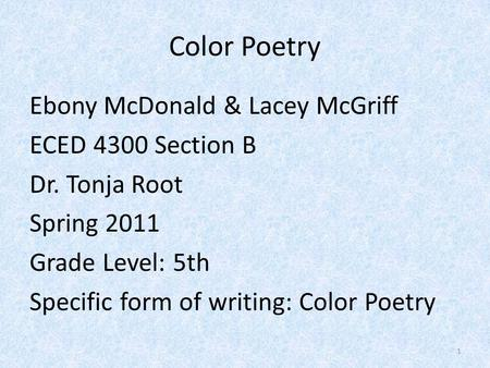 Color Poetry Ebony McDonald & Lacey McGriff ECED 4300 Section B Dr. Tonja Root Spring 2011 Grade Level: 5th Specific form of writing: Color Poetry 1.