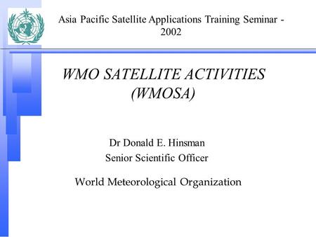 WMO SATELLITE ACTIVITIES (WMOSA) Dr Donald E. Hinsman Senior Scientific Officer World Meteorological Organization Asia Pacific Satellite Applications Training.