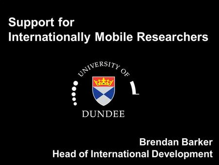 Support for Internationally Mobile Researchers Brendan Barker Head of International Development.