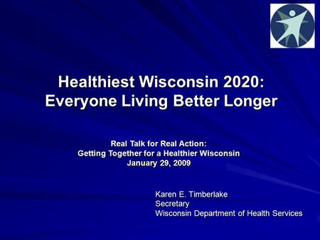 Healthiest Wisconsin 2020: Everyone Living Better Longer Karen E. Timberlake Secretary Wisconsin Department of Health Services Real Talk for Real Action: