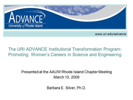 The URI ADVANCE Institutional Transformation Program: Promoting Women's Careers in Science and Engineering Presented at the AAUW Rhode Island Chapter Meeting.