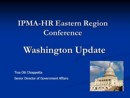IPMA-HR Eastern Region Conference Tina Ott Chiappetta Senior Director of Government Affairs Washington Update.
