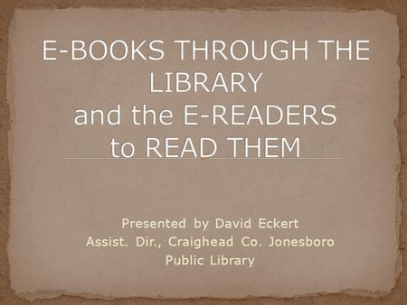 Presented by David Eckert Assist. Dir., Craighead Co. Jonesboro Public Library.