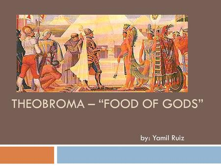 "THEOBROMA – ""FOOD OF GODS"" by: Yamil Ruiz. Precedents:  The cocoa beans are originated in the Amazon or Orinoco Basins in South America. The Olmec civilizations."