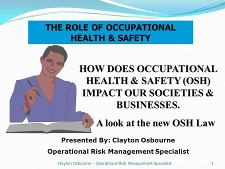 Clayton Osbourne - Operational Risk Management Specialist 1 THE ROLE OF OCCUPATIONAL HEALTH & SAFETY HOW DOES OCCUPATIONAL HEALTH & SAFETY (OSH) IMPACT.
