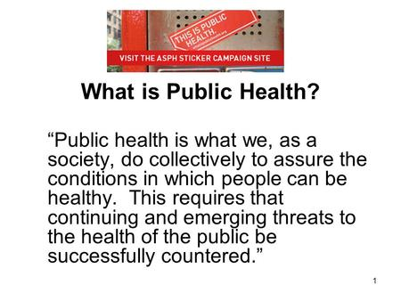 "1 What is Public Health? ""Public health is what we, as a society, do collectively to assure the conditions in which people can be healthy. This requires."