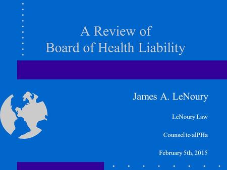 A Review of Board of Health Liability James A. LeNoury LeNoury Law Counsel to alPHa February 5th, 2015.