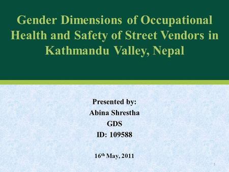 Gender Dimensions of Occupational Health and Safety of Street Vendors in Kathmandu Valley, Nepal Presented by: Abina Shrestha GDS ID: 109588 16 th May,