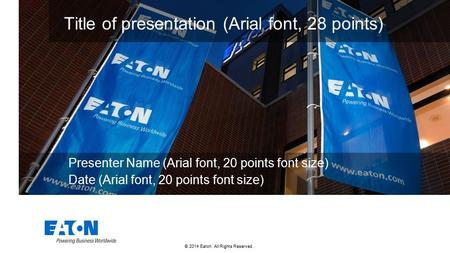 © 2014 Eaton. All Rights Reserved.. Title of presentation (Arial font, 28 points) Presenter Name (Arial font, 20 points font size) Date (Arial font, 20.