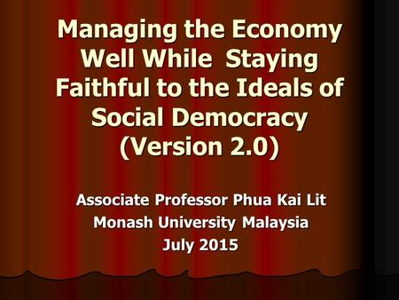 Managing the Economy Well While Staying Faithful to the Ideals of Social Democracy (Version 2.0) Associate Professor Phua Kai Lit Monash University Malaysia.