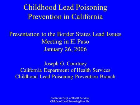 California Dept. of Health Services Childhood Lead Poisoning Prev. Br. Childhood Lead Poisoning Prevention in California Presentation to the Border States.
