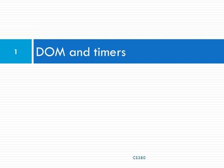 DOM and timers CS380 1. Problems with JavaScript JavaScript is a powerful language, but it has many flaws:  the DOM can be clunky to use  the same code.