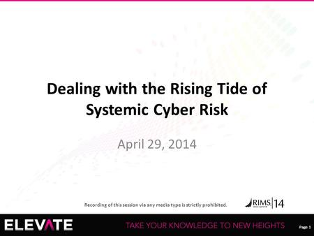 Page 1 Recording of this session via any media type is strictly prohibited. Page 1 Dealing with the Rising Tide of Systemic Cyber Risk April 29, 2014.