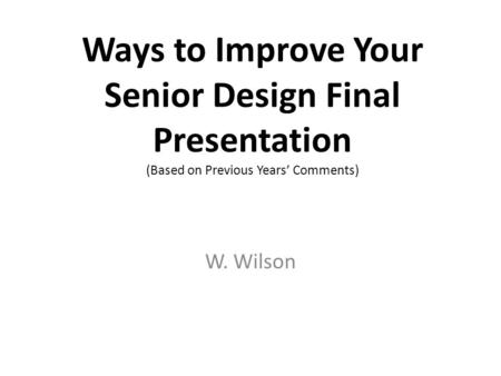 Ways to Improve Your Senior Design Final Presentation (Based on Previous Years' Comments) W. Wilson.