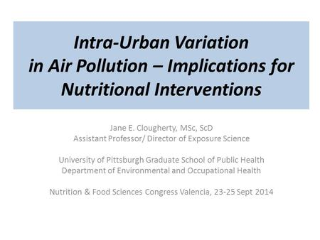 Intra-Urban Variation in Air Pollution – Implications for Nutritional Interventions Jane E. Clougherty, MSc, ScD Assistant Professor/ Director of Exposure.