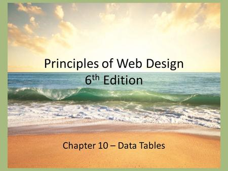 Principles of Web Design 6 th Edition Chapter 10 – Data Tables.