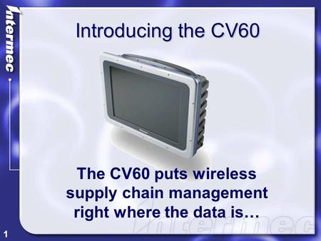 1 Introducing the CV60 The CV60 puts wireless supply chain management right where the data is…