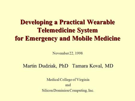 Developing a Practical Wearable Telemedicine System for Emergency and Mobile Medicine Martin Dudziak, PhD Tamara Koval, MD Medical College of Virginia.