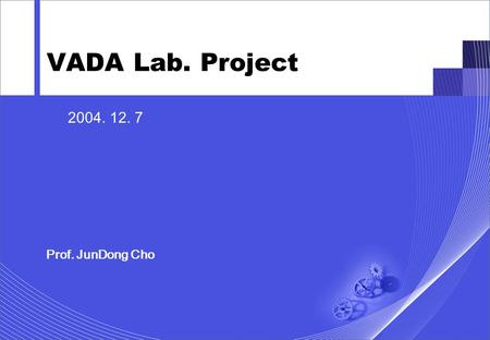 1 2004. 12. 7 Prof. JunDong Cho VADA Lab. Project.