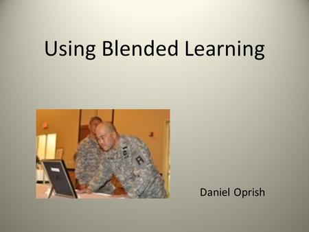 Using Blended Learning Daniel Oprish.  Big changes for the US Army.