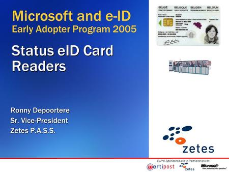 EAP's Sponsored and in Partnership with Status eID Card Readers Ronny Depoortere Sr. Vice-President Zetes P.A.S.S. Microsoft and e-ID Early Adopter Program.