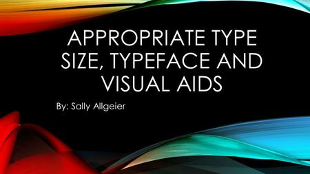 APPROPRIATE TYPE SIZE, TYPEFACE AND VISUAL AIDS By: Sally Allgeier.