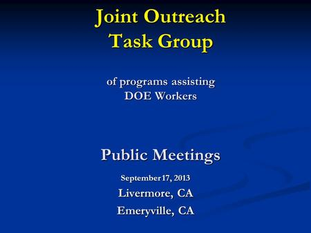 Joint Outreach Task Group of programs assisting DOE Workers Public Meetings September 17, 2013 Livermore, CA Emeryville, CA.