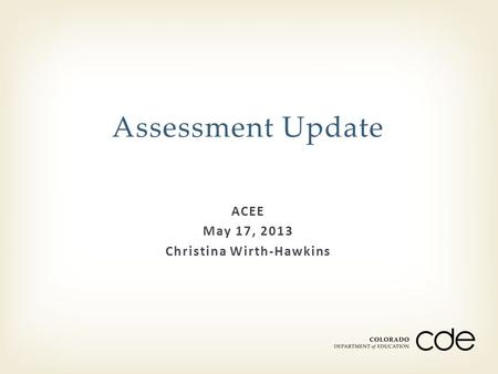 ACEE May 17, 2013 Christina Wirth-Hawkins Assessment Update.