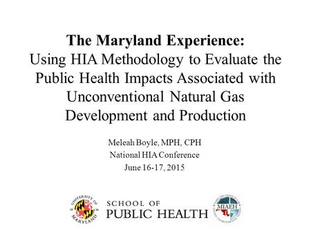 The Maryland Experience: Using HIA Methodology to Evaluate the Public Health Impacts Associated with Unconventional Natural Gas Development and Production.