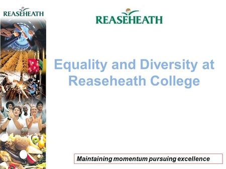 Equality and Diversity at Reaseheath College Maintaining momentum pursuing excellence.