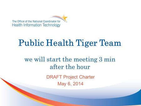 Public Health Tiger Team we will start the meeting 3 min after the hour DRAFT Project Charter May 6, 2014.