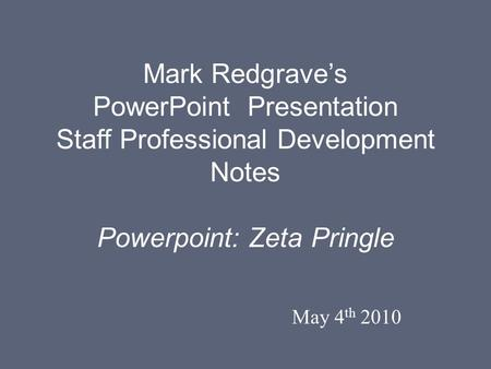 Mark Redgrave's PowerPoint Presentation Staff Professional Development Notes Powerpoint: Zeta Pringle May 4 th 2010.
