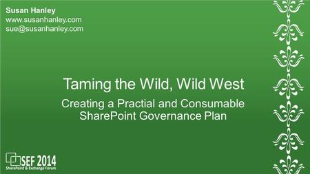 Taming the Wild, Wild West Creating a Practial and Consumable SharePoint Governance Plan Susan Hanley