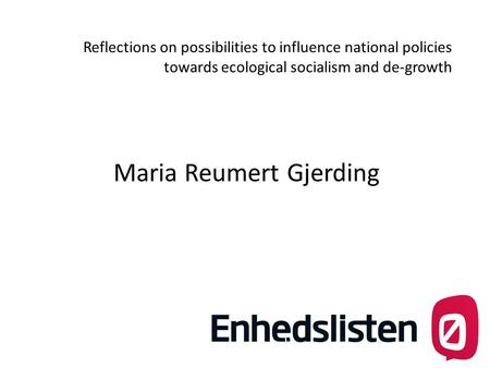 Reflections on possibilities to influence national policies towards ecological socialism and de-growth Maria Reumert Gjerding.