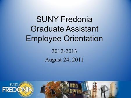 SUNY Fredonia Graduate Assistant Employee Orientation 2012-2013 August 24, 2011.
