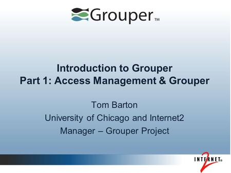 Introduction to Grouper Part 1: Access Management & Grouper Tom Barton University of Chicago and Internet2 Manager – Grouper Project.