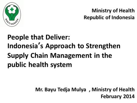 1 People that Deliver: Indonesia's Approach to Strengthen Supply Chain Management in the public health system Ministry of Health Republic of Indonesia.
