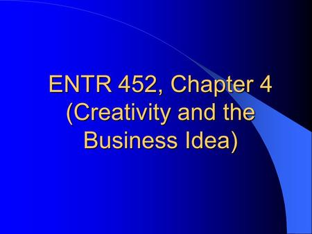 ENTR 452, Chapter 4 (Creativity and the Business Idea)