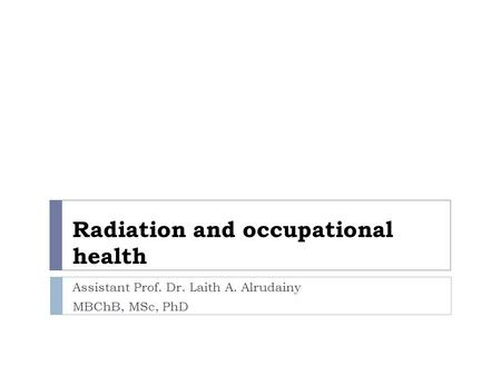 Radiation and occupational health Assistant Prof. Dr. Laith A. Alrudainy MBChB, MSc, PhD.